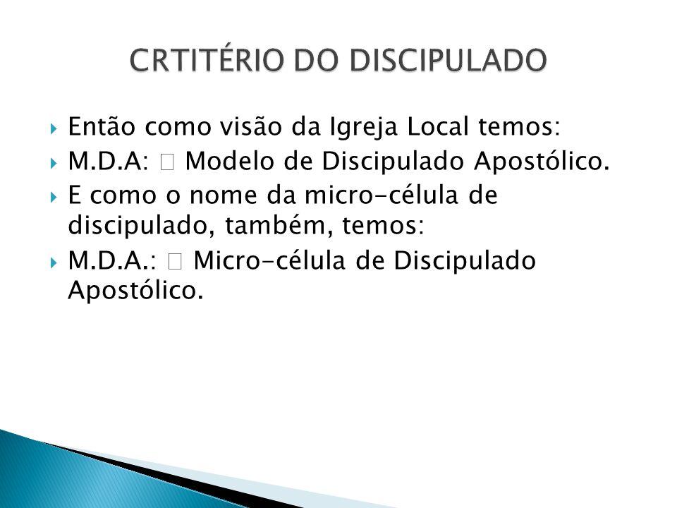  Então como visão da Igreja Local temos:  M.D.A:  Modelo de Discipulado Apostólico.  E como o nome da micro-célula de discipulado, também, temos: