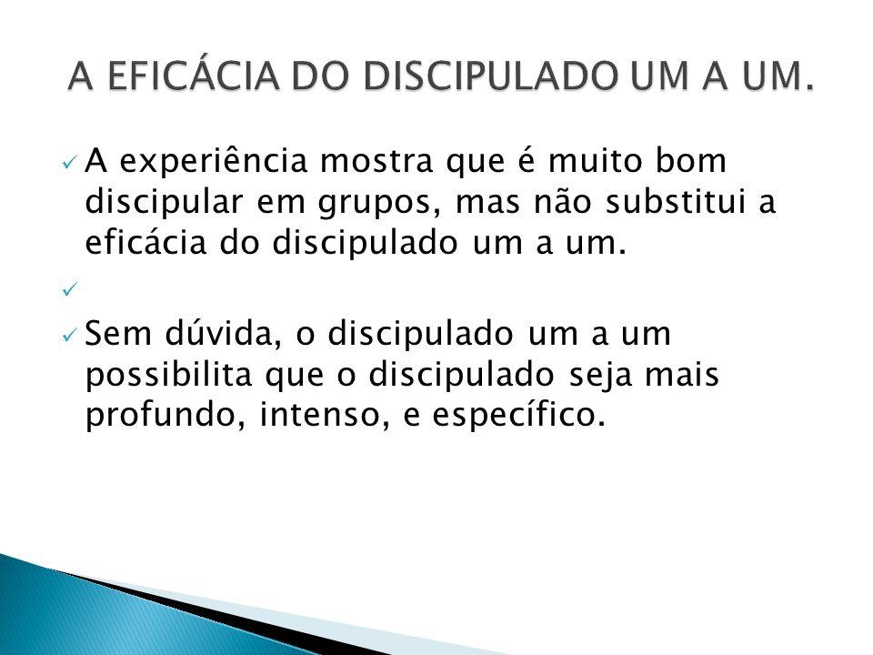 A experiência mostra que é muito bom discipular em grupos, mas não substitui a eficácia do discipulado um a um. Sem dúvida, o discipulado um a um poss