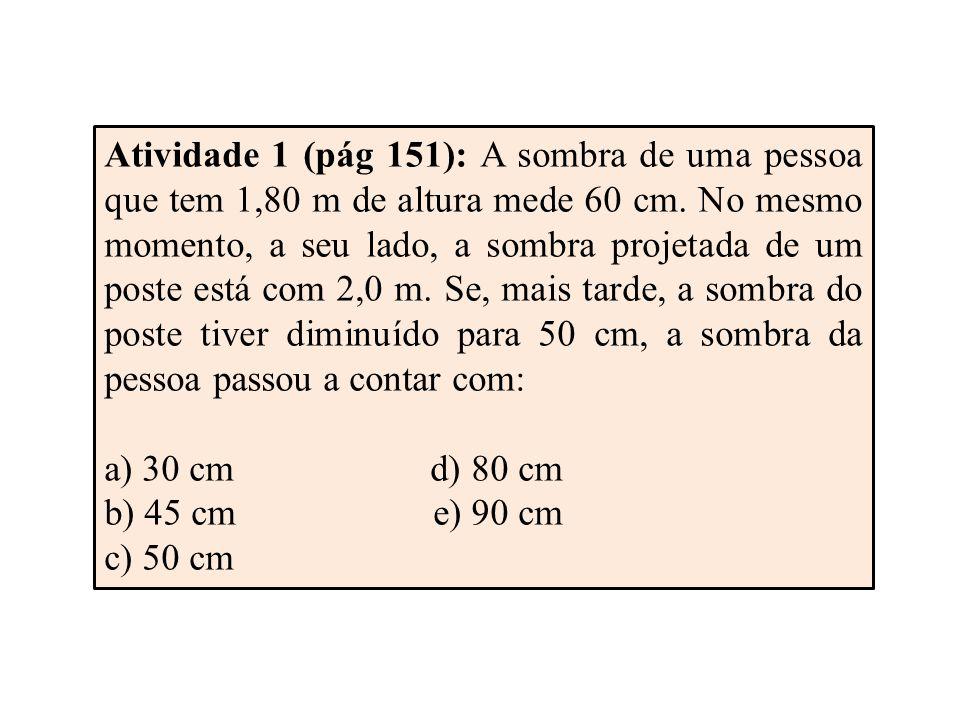 Atividade 1 (pág 151): A sombra de uma pessoa que tem 1,80 m de altura mede 60 cm.