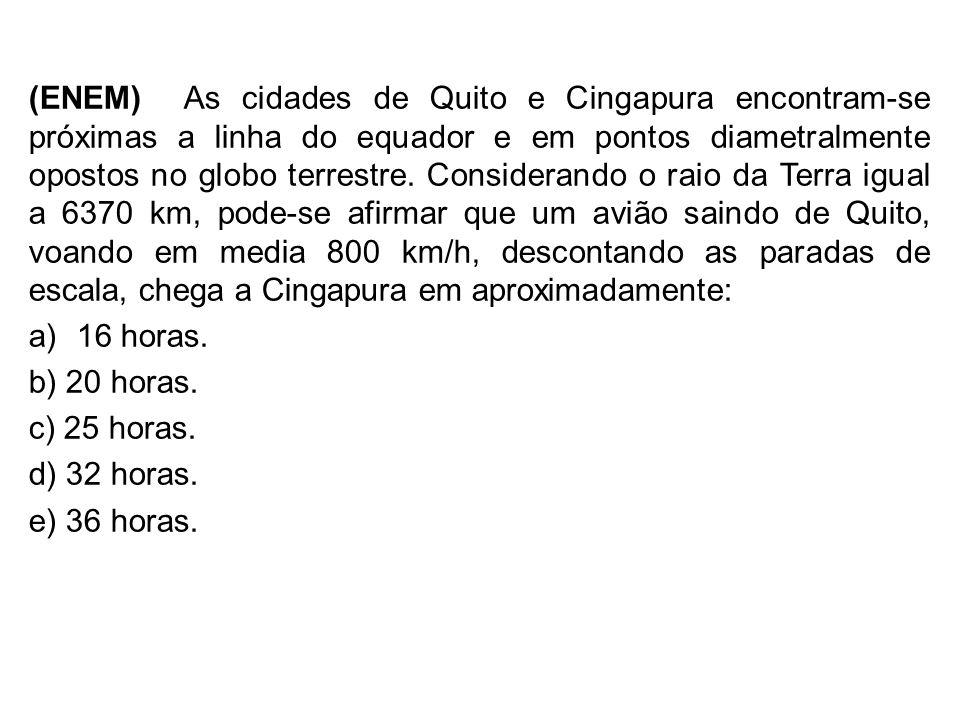 (ENEM) As cidades de Quito e Cingapura encontram-se próximas a linha do equador e em pontos diametralmente opostos no globo terrestre. Considerando o