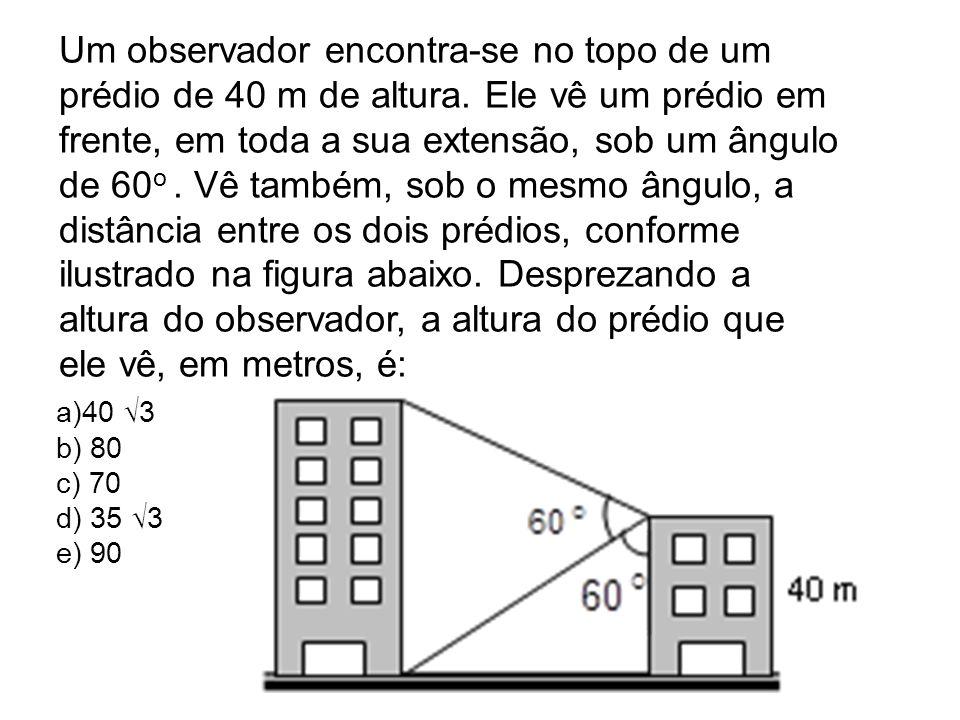 Um observador encontra-se no topo de um prédio de 40 m de altura. Ele vê um prédio em frente, em toda a sua extensão, sob um ângulo de 60 o. Vê também