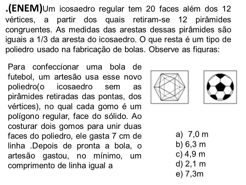 .(ENEM) Um icosaedro regular tem 20 faces além dos 12 vértices, a partir dos quais retiram-se 12 pirâmides congruentes. As medidas das arestas dessas
