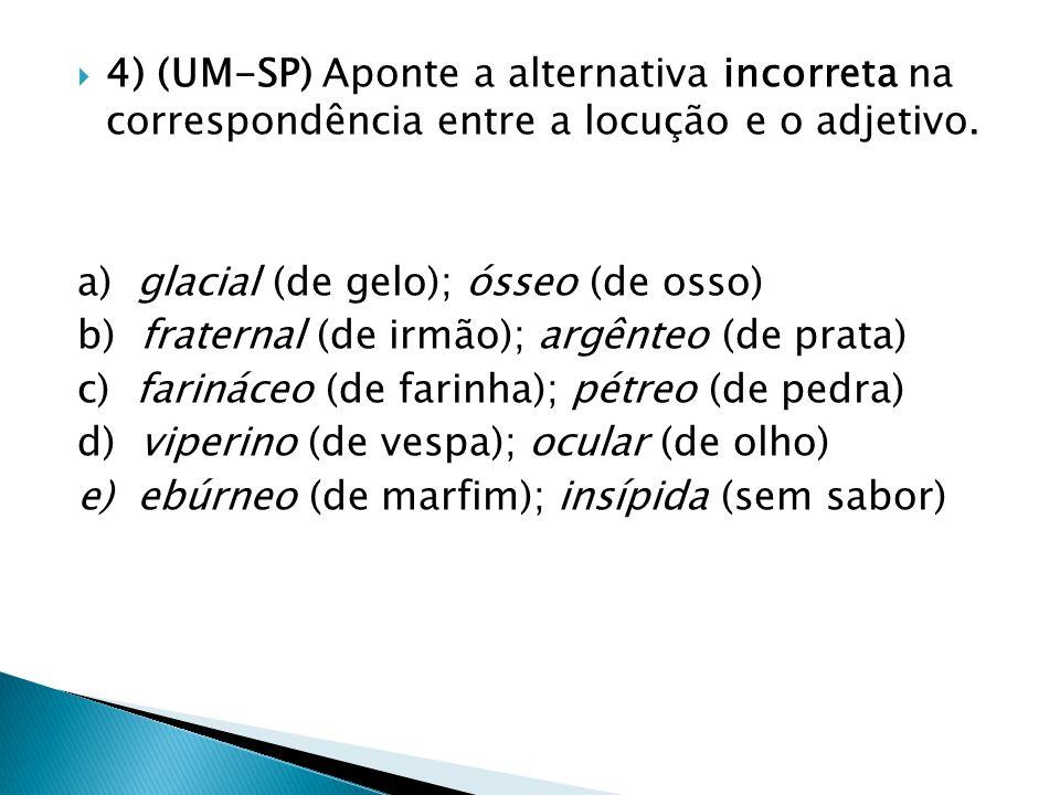  4) (UM-SP) Aponte a alternativa incorreta na correspondência entre a locução e o adjetivo. a) glacial (de gelo); ósseo (de osso) b) fraternal (de ir