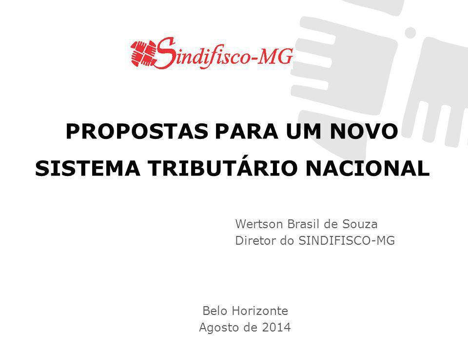 PROPOSTAS PARA UM NOVO SISTEMA TRIBUTÁRIO NACIONAL Wertson Brasil de Souza Diretor do SINDIFISCO-MG Belo Horizonte Agosto de 2014