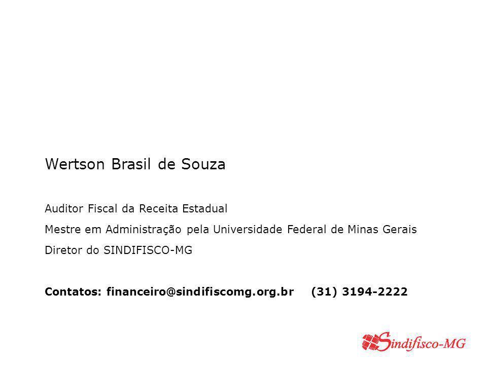Wertson Brasil de Souza Auditor Fiscal da Receita Estadual Mestre em Administração pela Universidade Federal de Minas Gerais Diretor do SINDIFISCO-MG Contatos: financeiro@sindifiscomg.org.br (31) 3194-2222