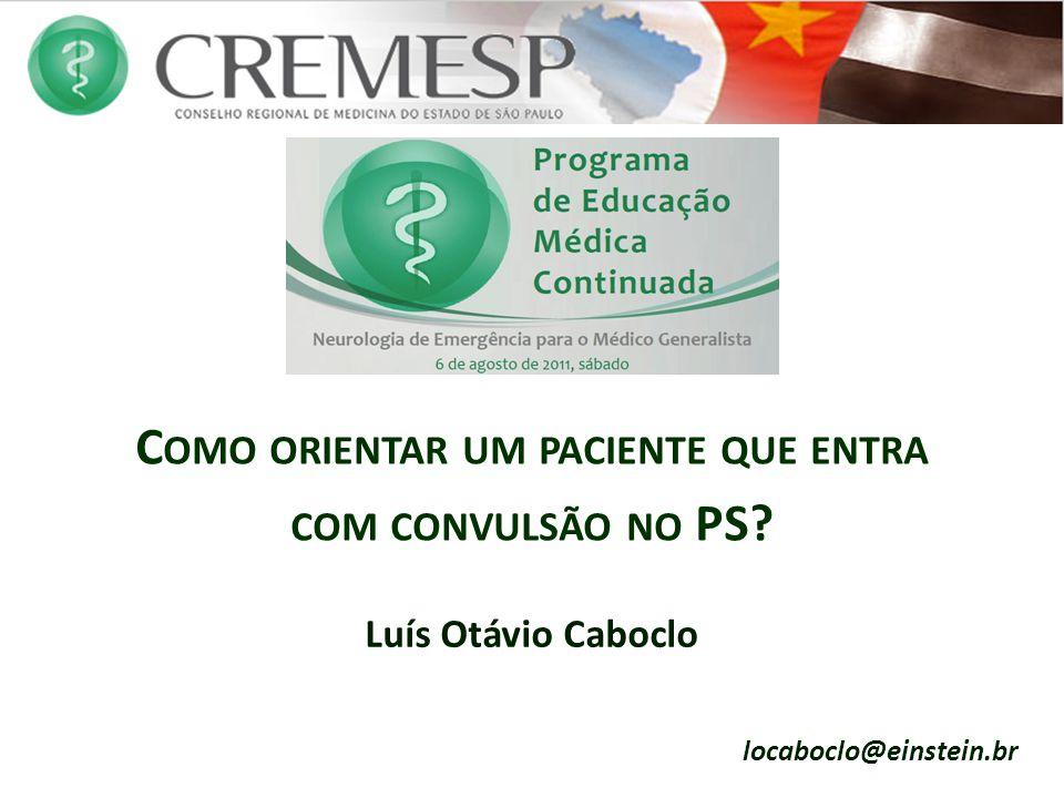 C OMO ORIENTAR UM PACIENTE QUE ENTRA COM CONVULSÃO NO PS? Luís Otávio Caboclo locaboclo@einstein.br