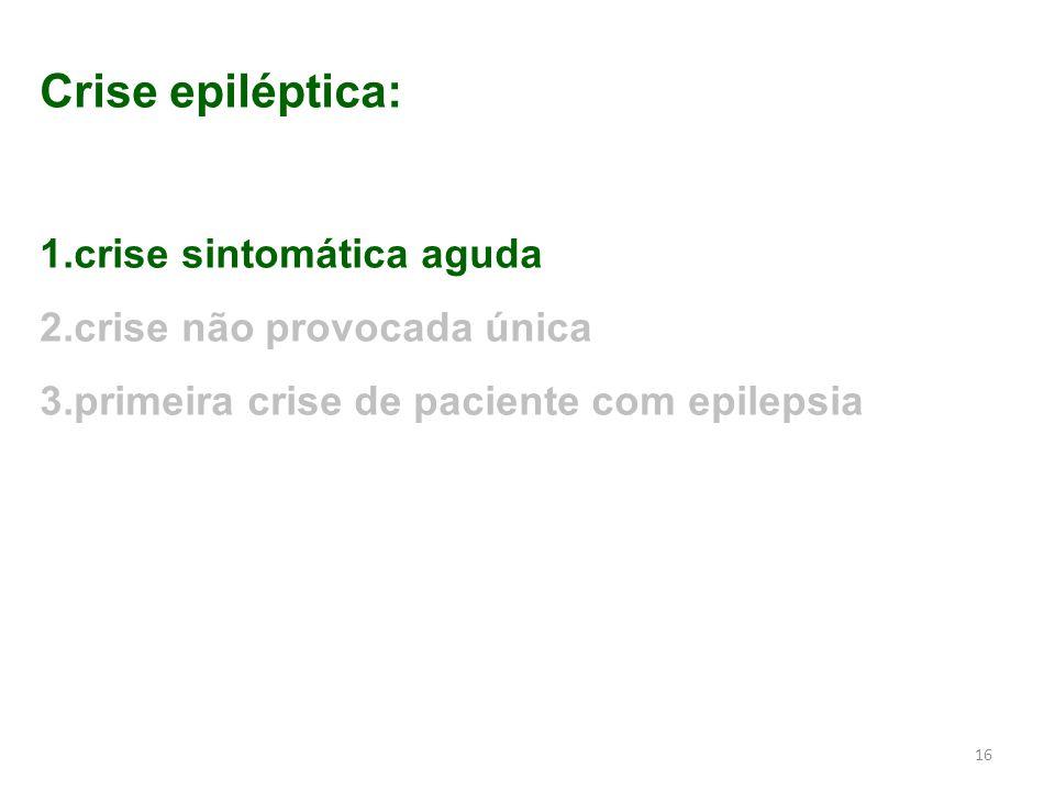 16 Crise epiléptica: 1.crise sintomática aguda 2.crise não provocada única 3.primeira crise de paciente com epilepsia
