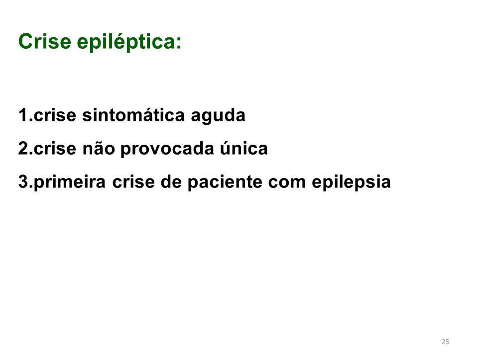 25 Crise epiléptica: 1.crise sintomática aguda 2.crise não provocada única 3.primeira crise de paciente com epilepsia