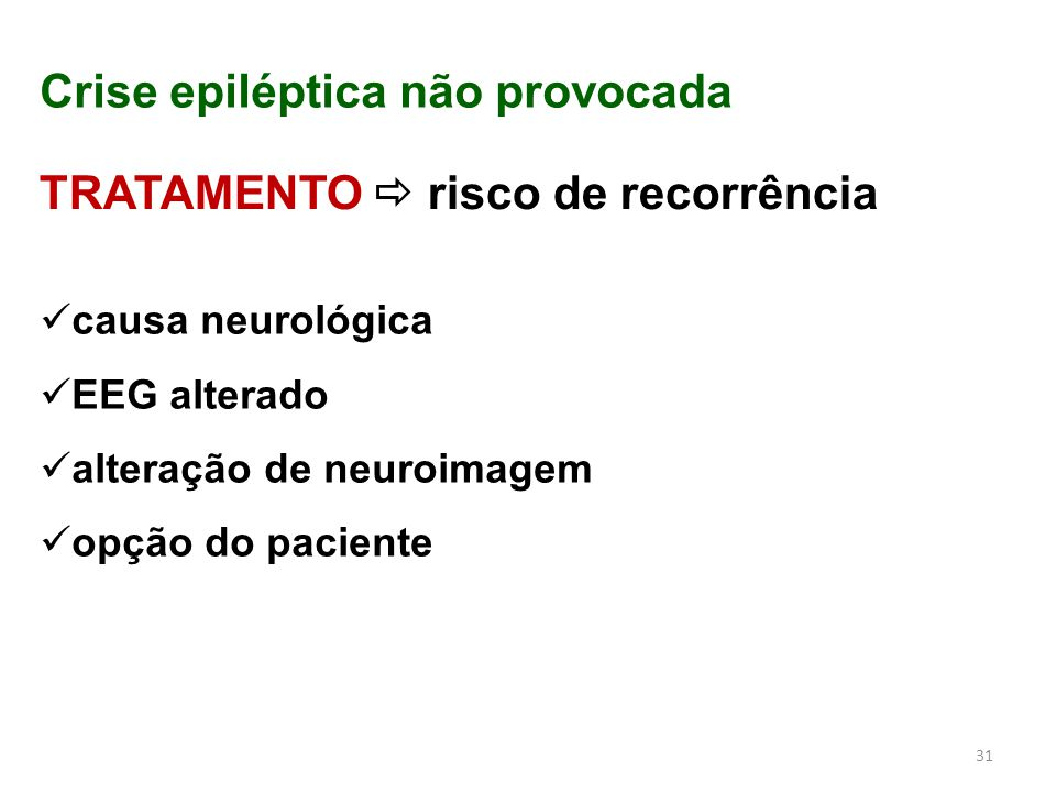 31 Crise epiléptica não provocada TRATAMENTO  risco de recorrência causa neurológica EEG alterado alteração de neuroimagem opção do paciente