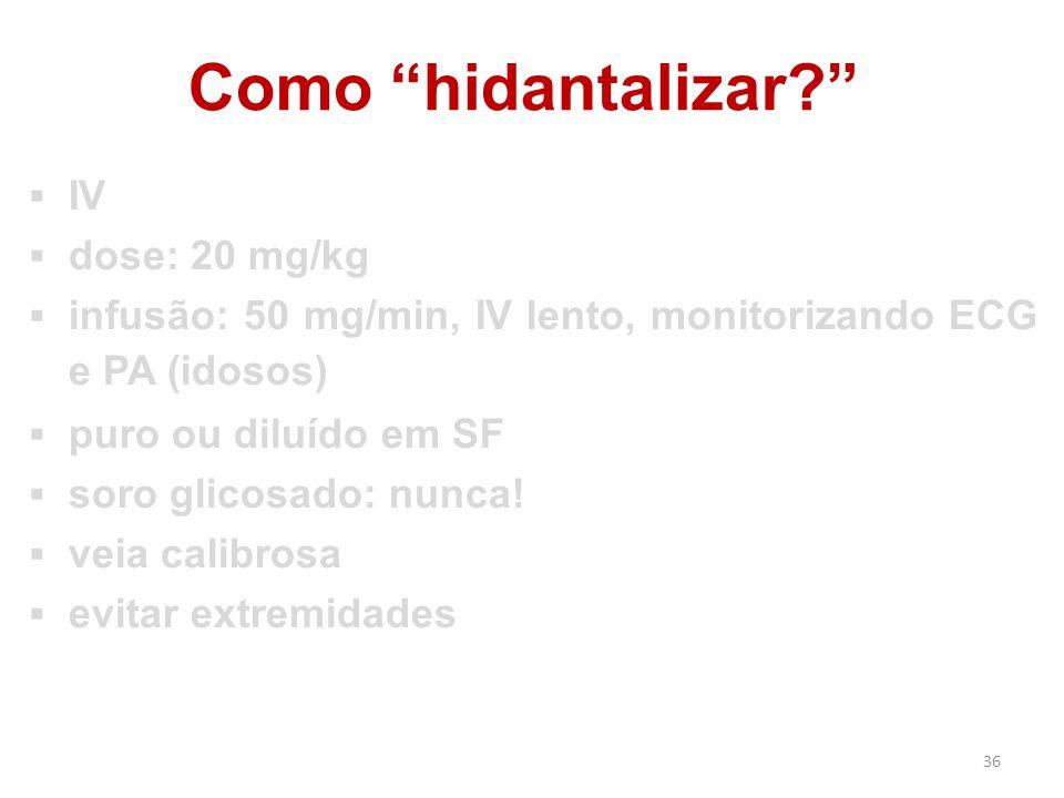 """36 Como """"hidantalizar?""""  IV  dose: 20 mg/kg  infusão: 50 mg/min, IV lento, monitorizando ECG e PA (idosos)  puro ou diluído em SF  soro glicosado"""