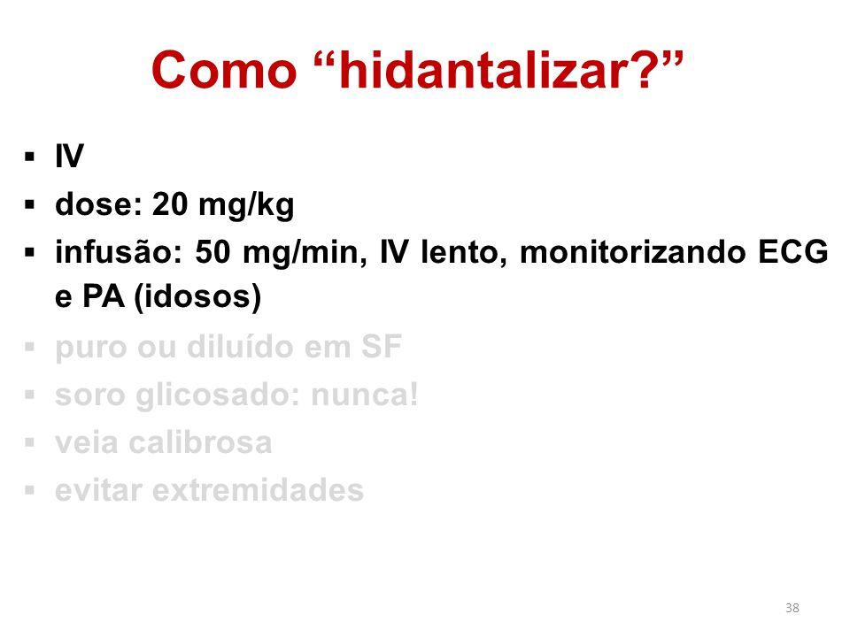 """38 Como """"hidantalizar?""""  IV  dose: 20 mg/kg  infusão: 50 mg/min, IV lento, monitorizando ECG e PA (idosos)  puro ou diluído em SF  soro glicosado"""