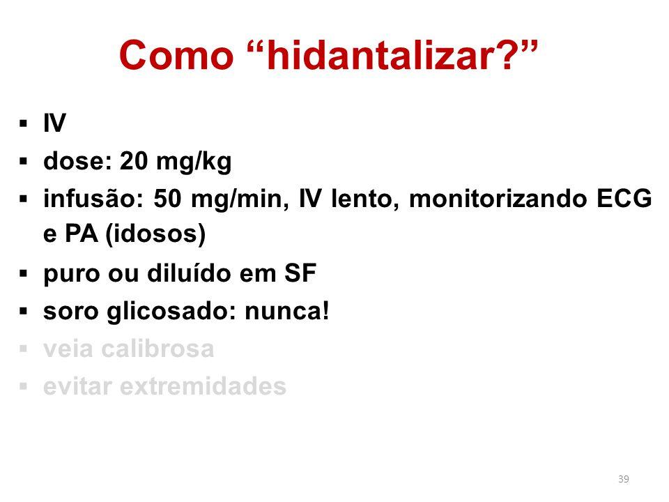 """39 Como """"hidantalizar?""""  IV  dose: 20 mg/kg  infusão: 50 mg/min, IV lento, monitorizando ECG e PA (idosos)  puro ou diluído em SF  soro glicosado"""