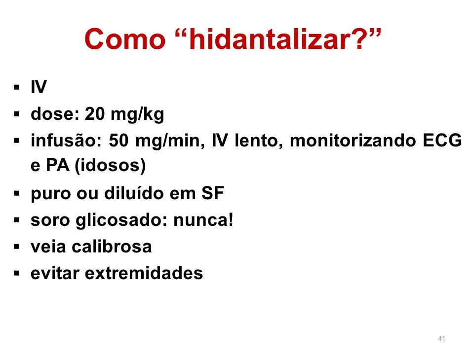 """41 Como """"hidantalizar?""""  IV  dose: 20 mg/kg  infusão: 50 mg/min, IV lento, monitorizando ECG e PA (idosos)  puro ou diluído em SF  soro glicosado"""