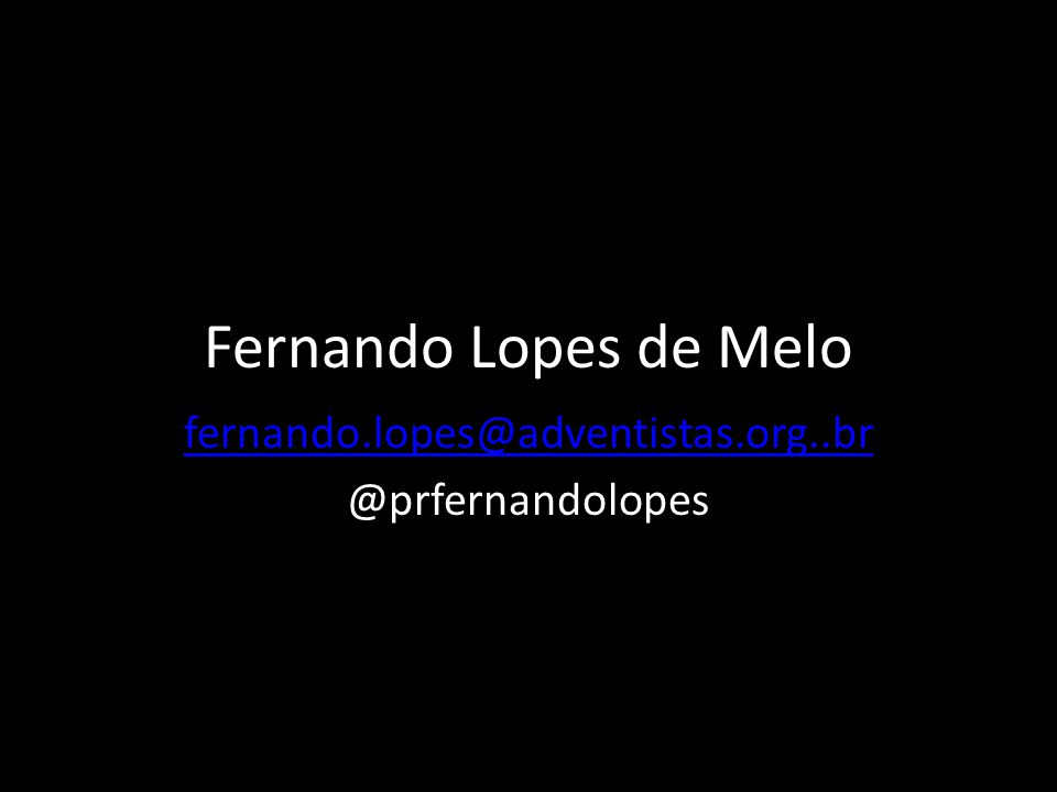 Fernando Lopes de Melo fernando.lopes@adventistas.org..br @prfernandolopes