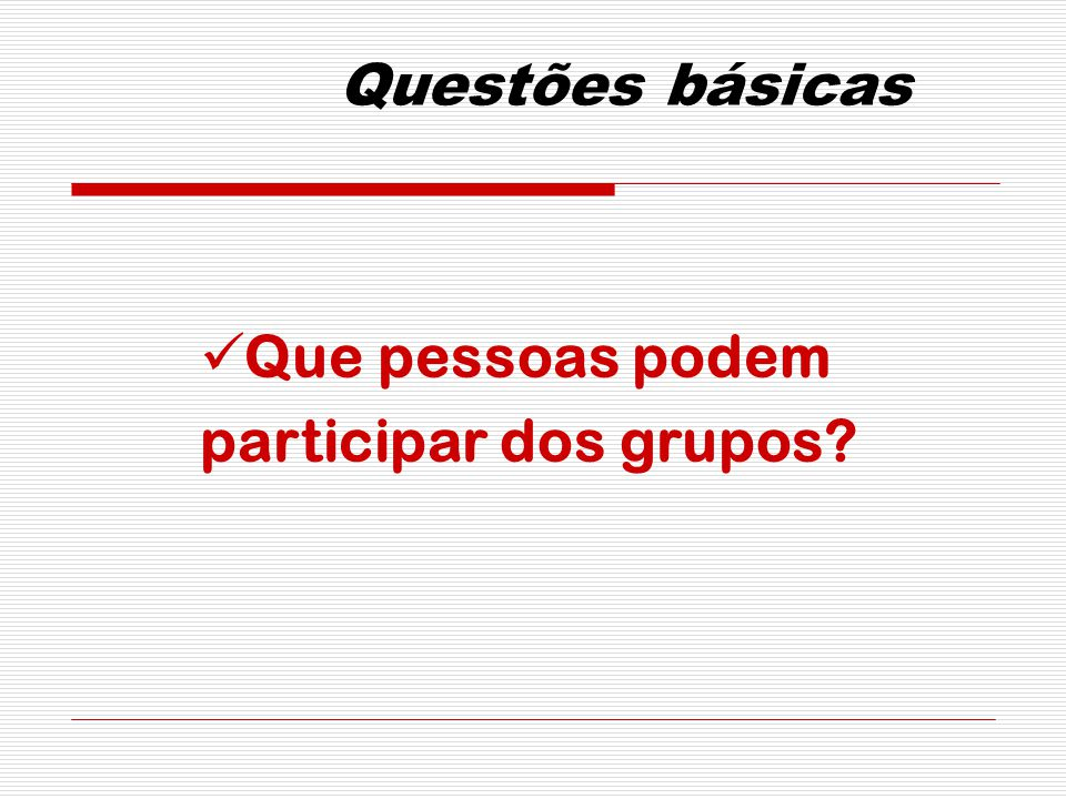 Questões básicas Que pessoas podem participar dos grupos?