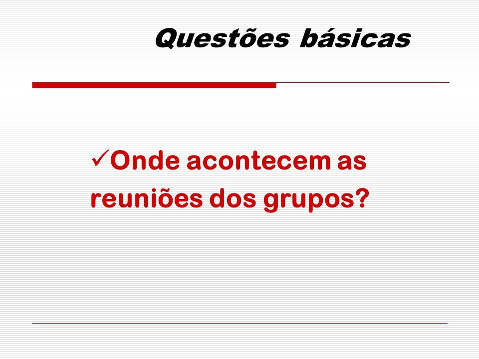 Questões básicas Onde acontecem as reuniões dos grupos?