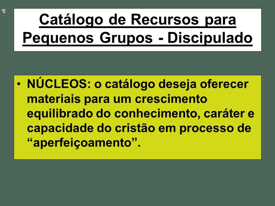 * * * * 0 0 Catálogo de Recursos para Pequenos Grupos - Discipulado NÚCLEOS: o catálogo deseja oferecer materiais para um crescimento equilibrado do conhecimento, caráter e capacidade do cristão em processo de aperfeiçoamento .