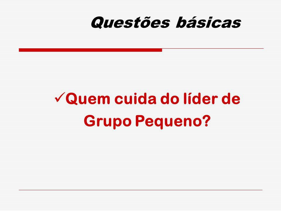 Questões básicas Quem cuida do líder de Grupo Pequeno?