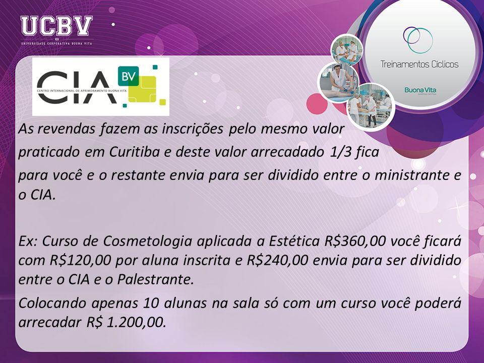 As revendas fazem as inscrições pelo mesmo valor praticado em Curitiba e deste valor arrecadado 1/3 fica para você e o restante envia para ser dividido entre o ministrante e o CIA.