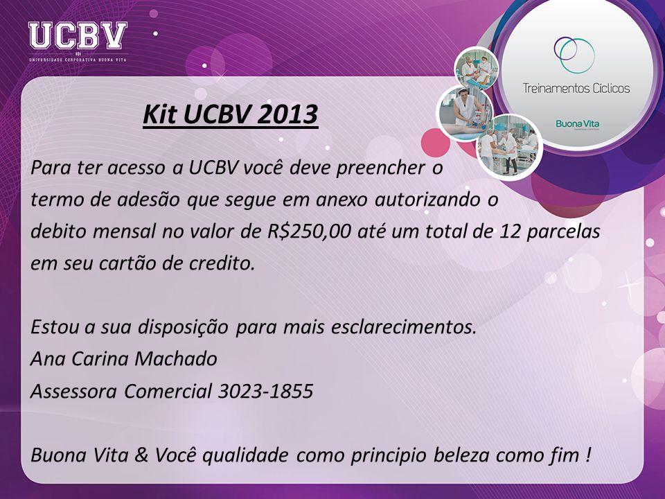 Kit UCBV 2013 Para ter acesso a UCBV você deve preencher o termo de adesão que segue em anexo autorizando o debito mensal no valor de R$250,00 até um total de 12 parcelas em seu cartão de credito.