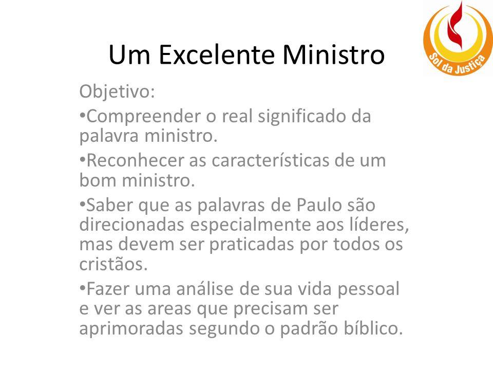 Um Excelente Ministro Objetivo: Compreender o real significado da palavra ministro. Reconhecer as características de um bom ministro. Saber que as pal