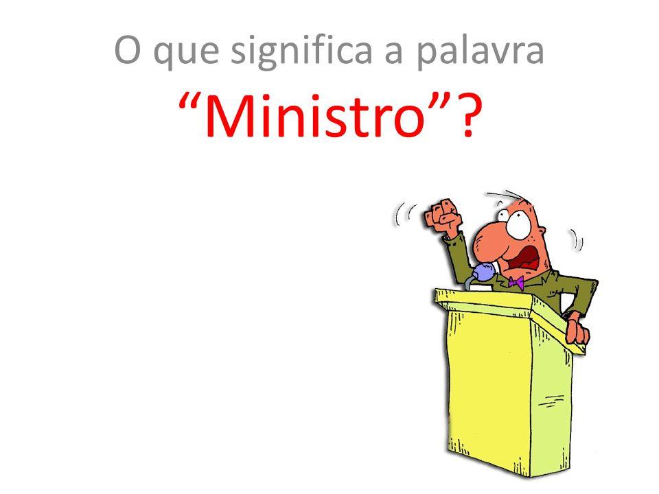 "O que significa a palavra ""Ministro""?"