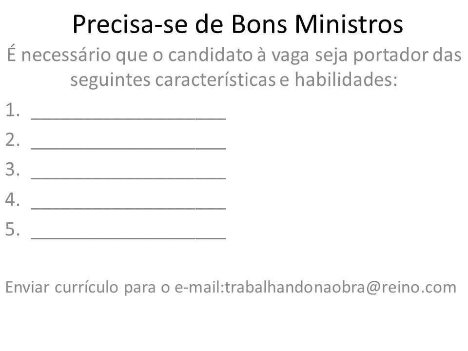 Precisa-se de Bons Ministros É necessário que o candidato à vaga seja portador das seguintes características e habilidades: 1.___________________ 2.__