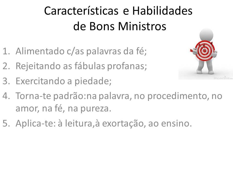 Características e Habilidades de Bons Ministros 1.Alimentado c/as palavras da fé; 2.Rejeitando as fábulas profanas; 3.Exercitando a piedade; 4.Torna-te padrão:na palavra, no procedimento, no amor, na fé, na pureza.
