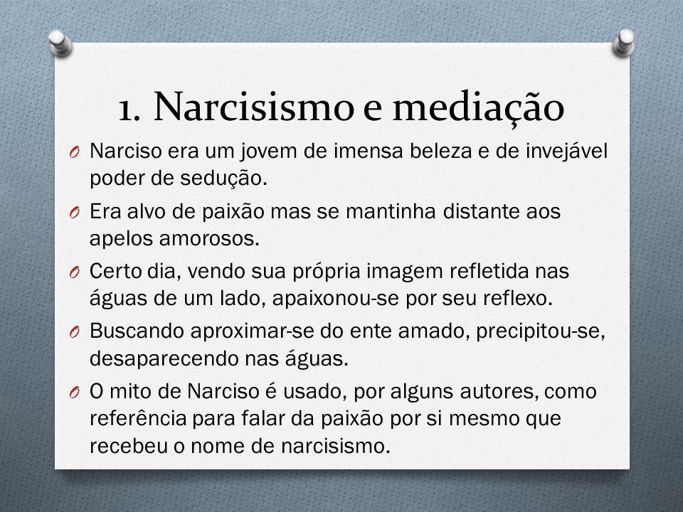 1. Narcisismo e mediação O Narciso era um jovem de imensa beleza e de invejável poder de sedução. O Era alvo de paixão mas se mantinha distante aos ap