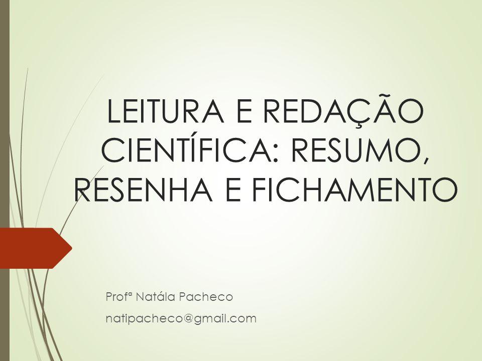 LEITURA E REDAÇÃO CIENTÍFICA: RESUMO, RESENHA E FICHAMENTO Profª Natála Pacheco natipacheco@gmail.com
