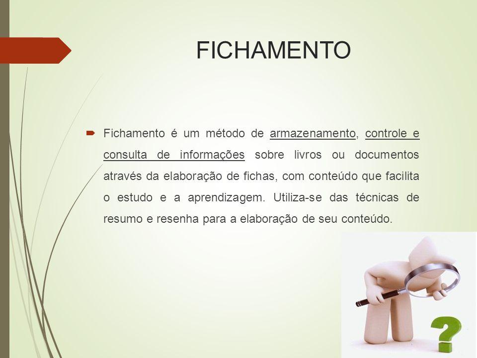 FICHAMENTO  Fichamento é um método de armazenamento, controle e consulta de informações sobre livros ou documentos através da elaboração de fichas, com conteúdo que facilita o estudo e a aprendizagem.