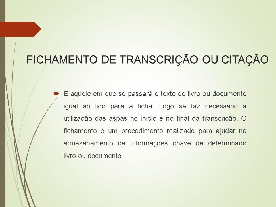 FICHAMENTO DE TRANSCRIÇÃO OU CITAÇÃO  É aquele em que se passará o texto do livro ou documento igual ao lido para a ficha.
