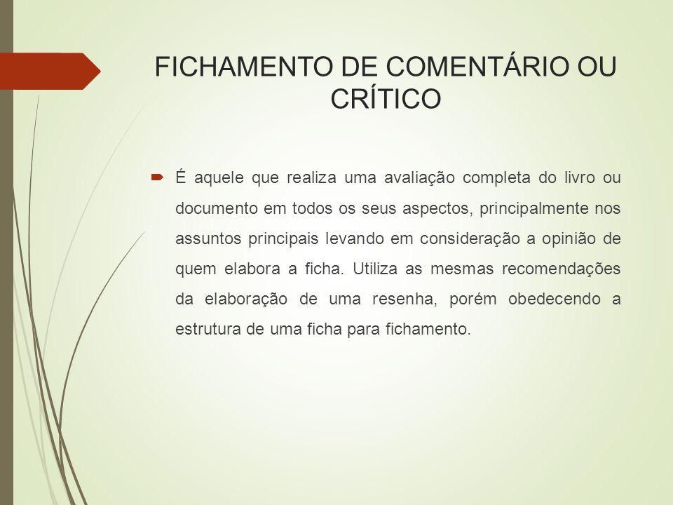 FICHAMENTO DE COMENTÁRIO OU CRÍTICO  É aquele que realiza uma avaliação completa do livro ou documento em todos os seus aspectos, principalmente nos assuntos principais levando em consideração a opinião de quem elabora a ficha.