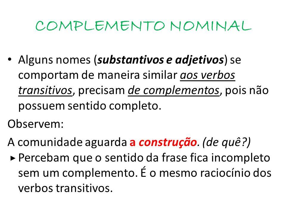 COMPLEMENTO NOMINAL é um termo integrante da oração. É um termo que:  Completa o sentido de substantivos, adjetivos e advérbios com sentido incomplet