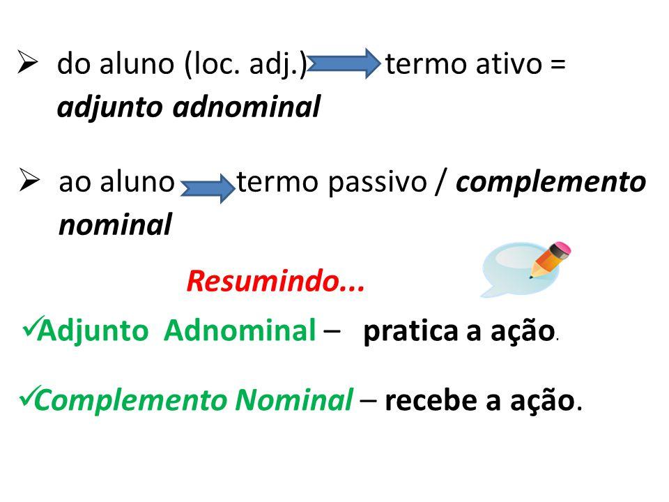 É muito comum confundir adjunto adnominal com complemento nominal. Observem: I - A resposta do aluno foi satisfatória. II - A resposta ao aluno foi sa