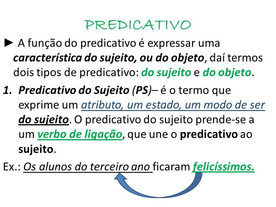 PREDICATIVO ► A função do predicativo é expressar uma característica do sujeito, ou do objeto, daí termos dois tipos de predicativo: do sujeito e do objeto.