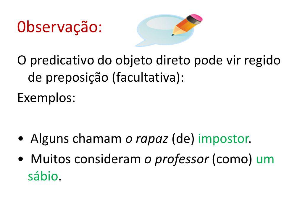 0bservação: O predicativo do objeto direto pode vir regido de preposição (facultativa): Exemplos: Alguns chamam o rapaz (de) impostor.
