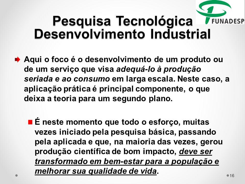 Pesquisa Tecnológica Desenvolvimento Industrial Aqui o foco é o desenvolvimento de um produto ou de um serviço que visa adequá-lo à produção seriada e ao consumo em larga escala.