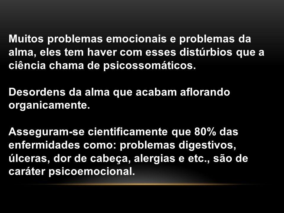 Muitos problemas emocionais e problemas da alma, eles tem haver com esses distúrbios que a ciência chama de psicossomáticos.