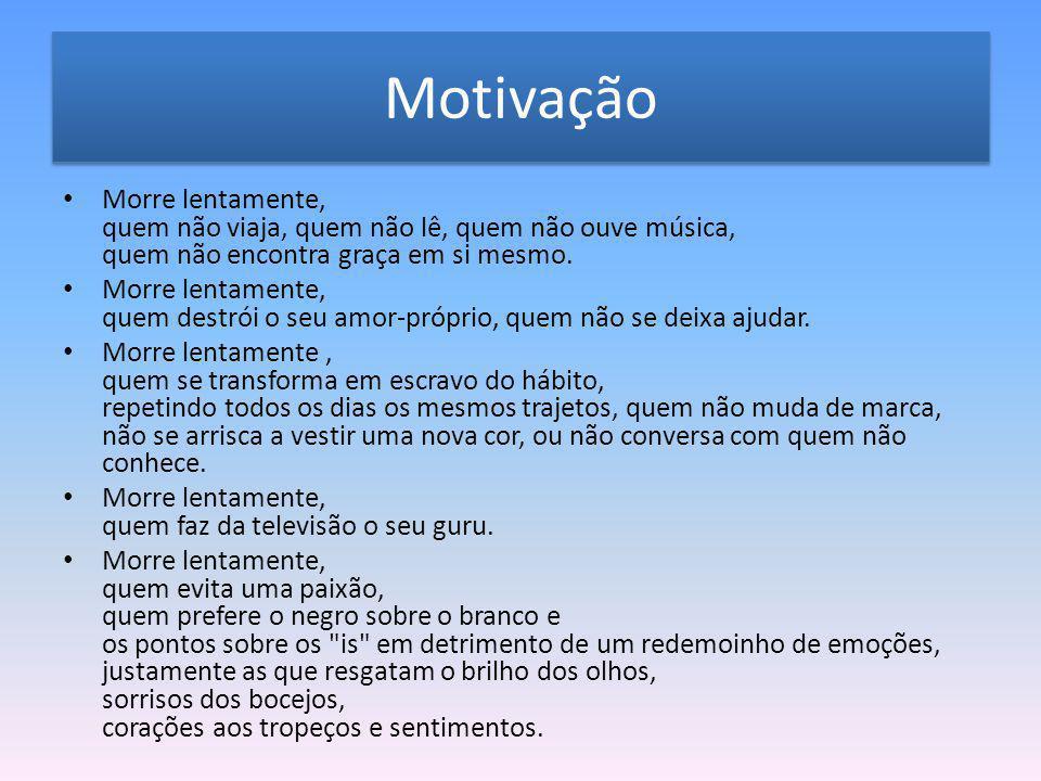 Motivação Morre lentamente, quem não viaja, quem não lê, quem não ouve música, quem não encontra graça em si mesmo. Morre lentamente, quem destrói o s