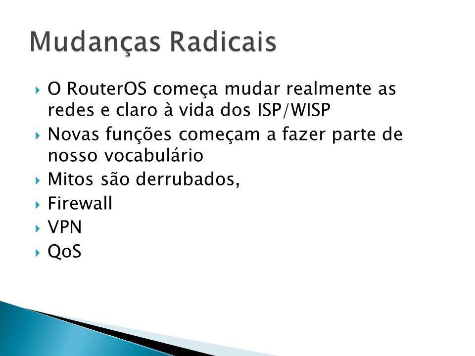  O RouterOS começa mudar realmente as redes e claro à vida dos ISP/WISP  Novas funções começam a fazer parte de nosso vocabulário  Mitos são derrubados,  Firewall  VPN  QoS