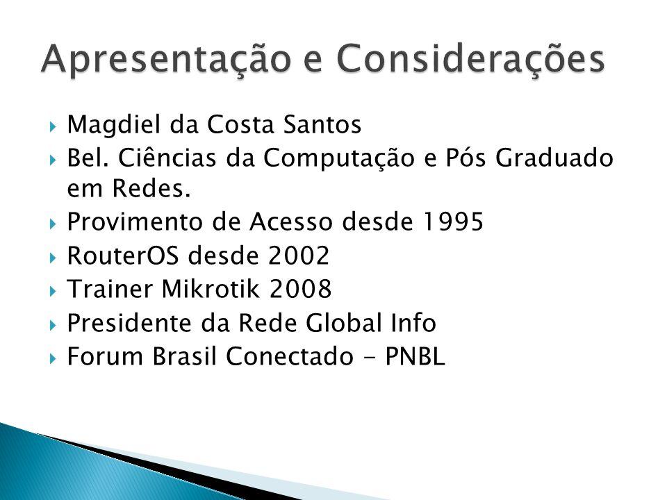  Magdiel da Costa Santos  Bel. Ciências da Computação e Pós Graduado em Redes.  Provimento de Acesso desde 1995  RouterOS desde 2002  Trainer Mik