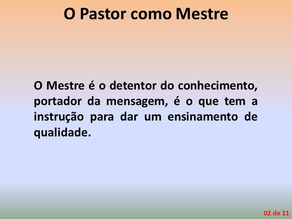 O Pastor como Mestre O Mestre é o detentor do conhecimento, portador da mensagem, é o que tem a instrução para dar um ensinamento de qualidade. 02 de