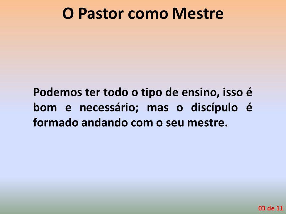 O Pastor como Mestre Podemos ter todo o tipo de ensino, isso é bom e necessário; mas o discípulo é formado andando com o seu mestre. 03 de 11
