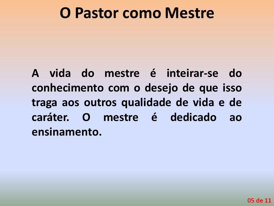 O Pastor como Mestre A vida do mestre é inteirar-se do conhecimento com o desejo de que isso traga aos outros qualidade de vida e de caráter. O mestre