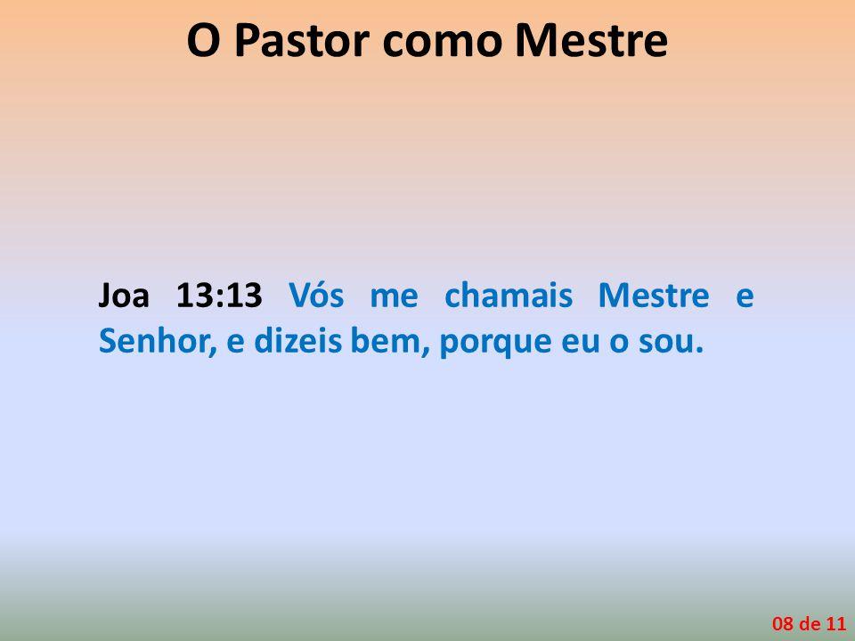 O Pastor como Mestre Joa 13:13 Vós me chamais Mestre e Senhor, e dizeis bem, porque eu o sou. 08 de 11