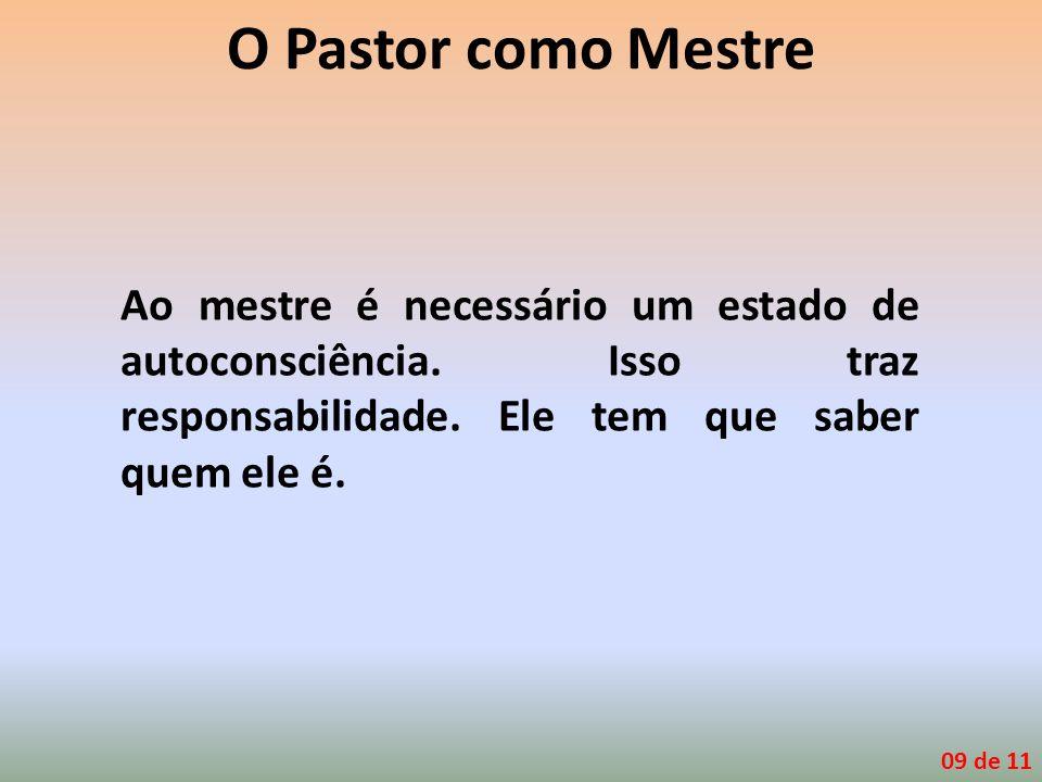 O Pastor como Mestre Ao mestre é necessário um estado de autoconsciência. Isso traz responsabilidade. Ele tem que saber quem ele é. 09 de 11