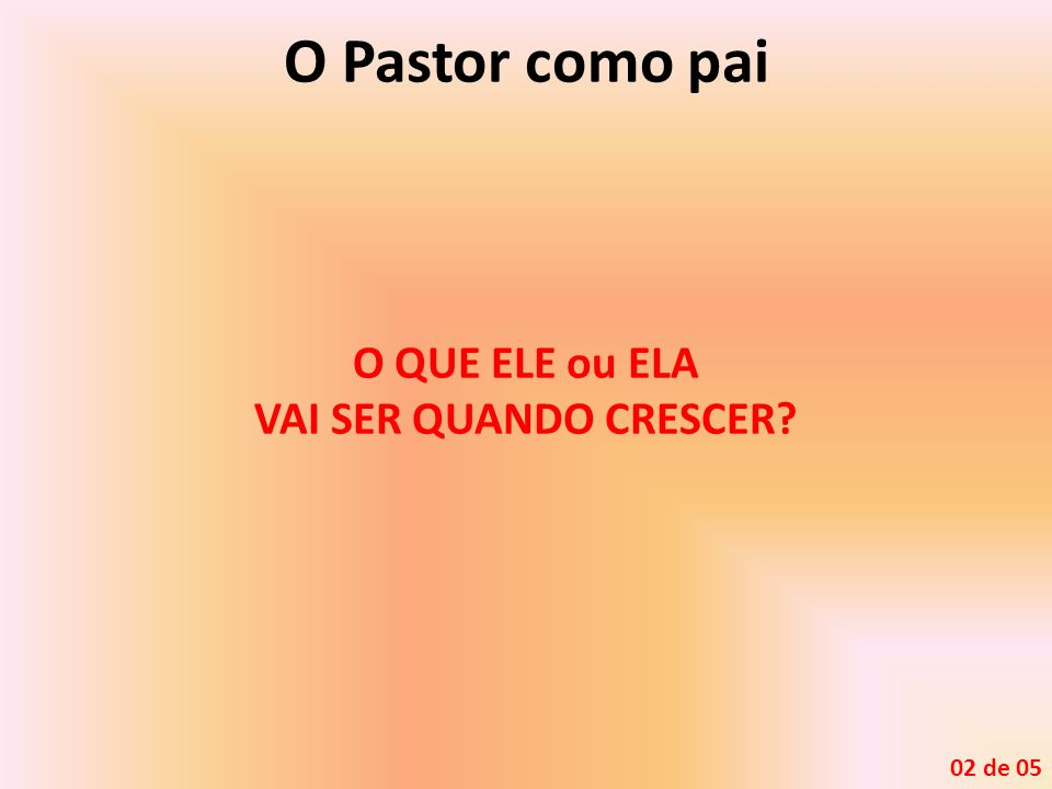 O Pastor como pai O QUE ELE ou ELA VAI SER QUANDO CRESCER? 02 de 05