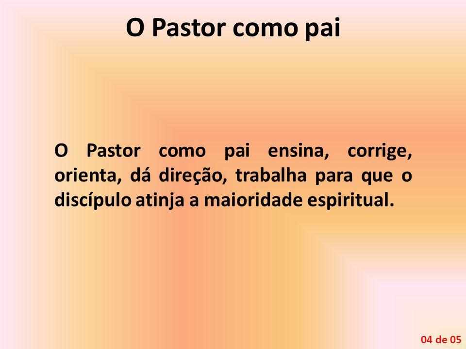 O Pastor como pai O Pastor como pai ensina, corrige, orienta, dá direção, trabalha para que o discípulo atinja a maioridade espiritual. 04 de 05