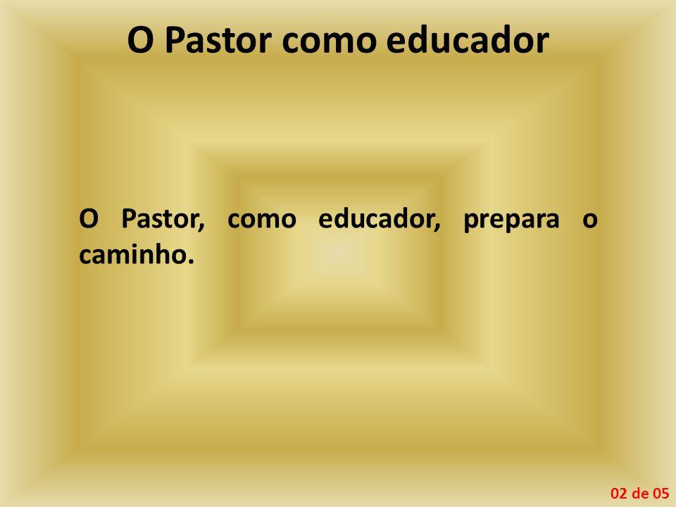 O Pastor como educador O Pastor, como educador, prepara o caminho. 02 de 05